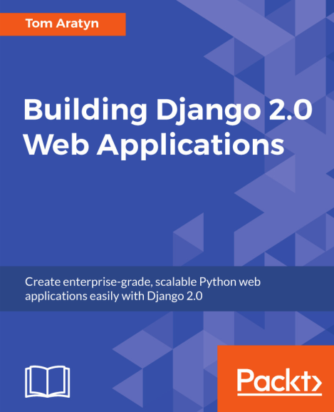 Building Django 2.0 Web Applications. Tom Aratyn
